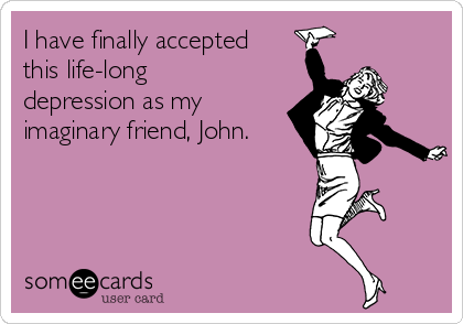 I have finally accepted this life-long depression as my imaginary friend, John.