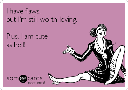 I have flaws,  but I'm still worth loving.  Plus, I am cute as hell!