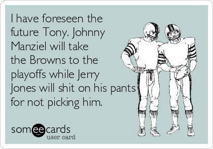 I have foreseen the future Tony. Johnny Manziel will take the Browns to the playoffs while Jerry Jones will shit on his pants for not picking him.