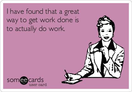 I have found that a great way to get work done is to actually do work.