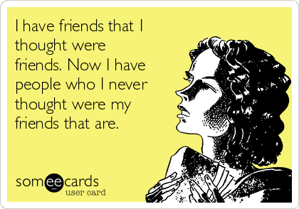 I have friends that I thought were friends. Now I have people who I never thought were my friends that are.