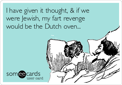 I have given it thought, & if we were Jewish, my fart revenge would be the Dutch oven...