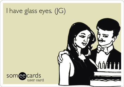 I have glass eyes. (JG)