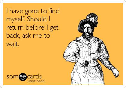 I have gone to find myself. Should I return before I get back, ask me to wait.