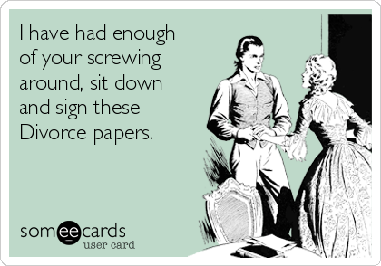 I have had enough of your screwing around, sit down and sign these  Divorce papers.