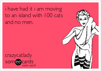 i have had it i am moving to an island with 100 cats and no men.     crazycatlady