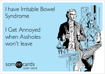 I have Irritable Bowel Syndrome    I Get Annoyed when Assholes won't leave