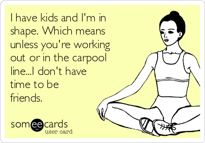 I have kids and I'm in shape. Which means unless you're working out or in the carpool line...I don't have time to be friends.