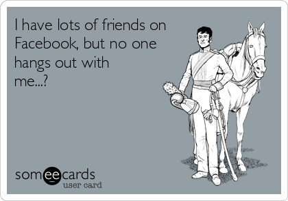 I have lots of friends on Facebook, but no one hangs out with me...?
