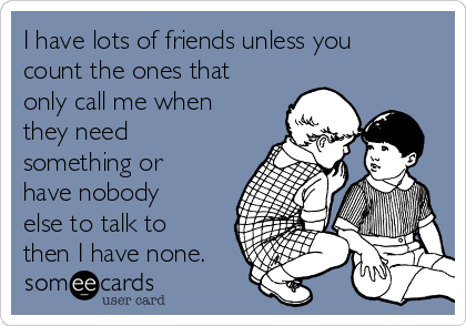 I have lots of friends unless you count the ones that only call me when they need something or have nobody else to talk to then I have none.