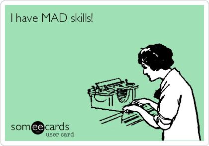 I have MAD skills!