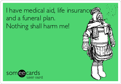 I have medical aid, life insurance and a funeral plan. Nothing shall harm me!
