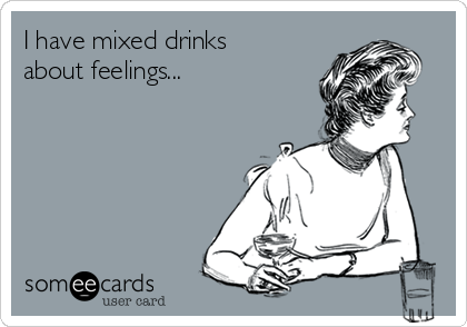 I have mixed drinks about feelings...