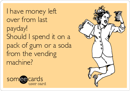 I have money left over from last payday!   Should I spend it on a pack of gum or a soda from the vending machine?