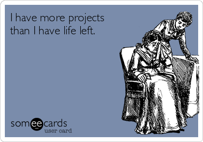 I have more projects than I have life left.