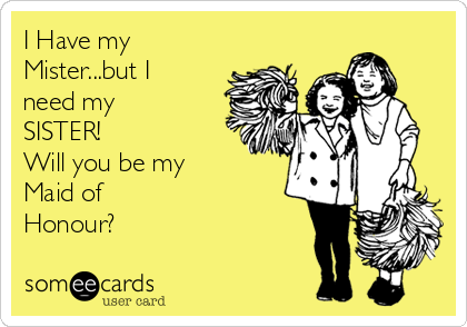 I Have my Mister...but I need my SISTER! Will you be my  Maid of  Honour?