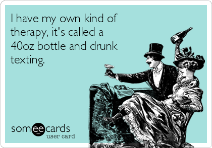 I have my own kind of therapy, it's called a 40oz bottle and drunk texting.