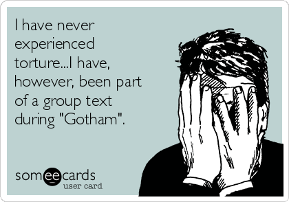 "I have never experienced torture...I have, however, been part of a group text during ""Gotham""."