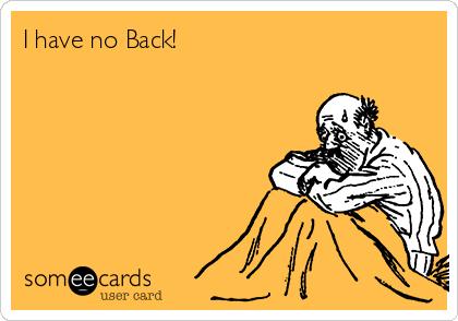 I have no Back!
