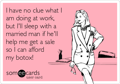 I have no clue what I am doing at work, but I'll sleep with a married man if he'll help me get a sale so I can afford my botox!