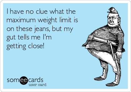 I have no clue what the maximum weight limit is on these jeans, but my gut tells me I'm getting close!