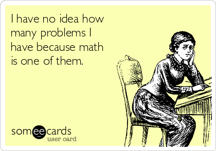 I have no idea how many problems I have because math is one of them.