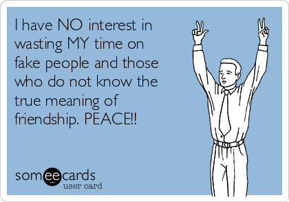 I have NO interest in wasting MY time on fake people and those who do not know the true meaning of friendship. PEACE!!