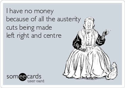 I have no money because of all the austerity  cuts being made  left right and centre