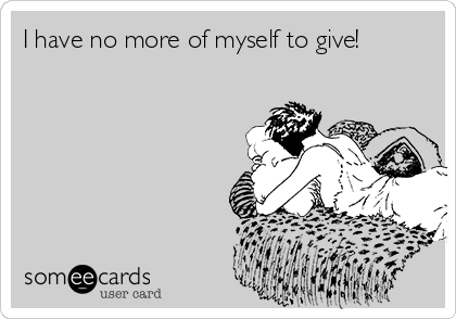 I have no more of myself to give!