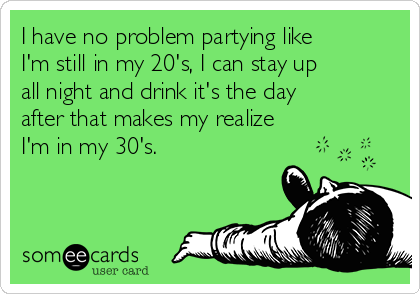 I have no problem partying like I'm still in my 20's, I can stay up all night and drink it's the day after that makes my realize I'm in my 30's.