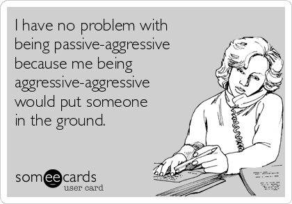 I have no problem with being passive-aggressive because me being aggressive-aggressive would put someone in the ground.