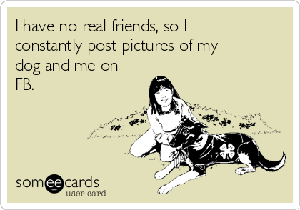 I have no real friends, so I constantly post pictures of my dog and me on FB.