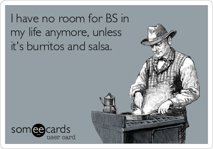 I have no room for BS in my life anymore, unless it's burritos and salsa.