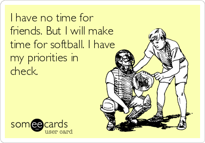 I have no time for friends. But I will make time for softball. I have my priorities in check.