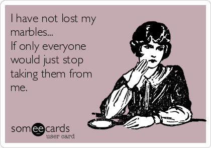 I have not lost my marbles... If only everyone would just stop taking them from me.