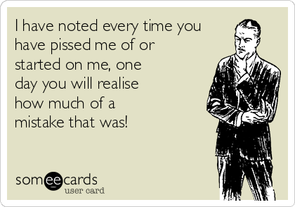 I have noted every time you have pissed me of or started on me, one day you will realise how much of a mistake that was!