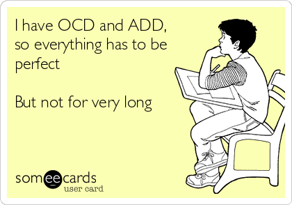 I have OCD and ADD,  so everything has to be perfect  But not for very long