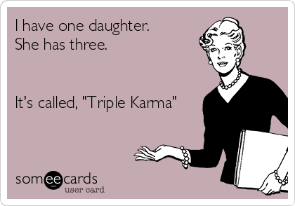 """I have one daughter. She has three.   It's called, """"Triple Karma"""""""