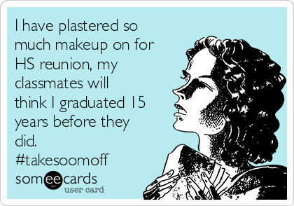 I have plastered so much makeup on for HS reunion, my classmates will think I graduated 15 years before they did. #takesoomoff