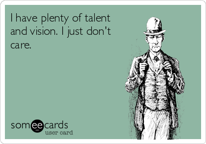 I have plenty of talent and vision. I just don't care.