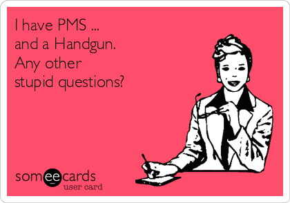 I have PMS ... and a Handgun.  Any other  stupid questions?