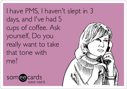 I have PMS, I haven't slept in 3 days, and I've had 5 cups of coffee. Ask yourself, Do you really want to take that tone with me?
