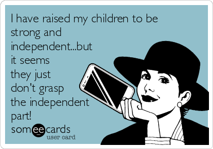 I have raised my children to be strong and independent...but it seems they just don't grasp the independent part!