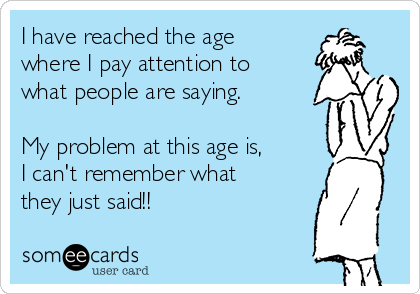 I have reached the age where I pay attention to what people are saying.  My problem at this age is, I can't remember what they just said!!