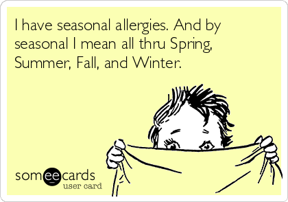 I have seasonal allergies. And by seasonal I mean all thru Spring, Summer, Fall, and Winter.
