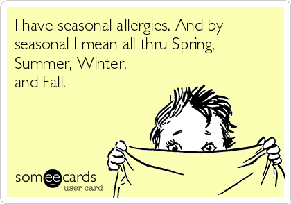 I have seasonal allergies  And by seasonal I mean all thru