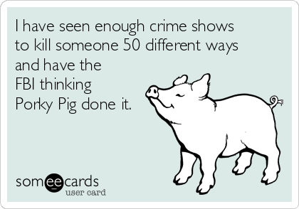 I have seen enough crime shows to kill someone 50 different ways and have the FBI thinking Porky Pig done it.