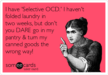 I have 'Selective OCD.' I haven't folded laundry in two weeks, but don't you DARE go in my pantry & turn my canned goods the wrong way!