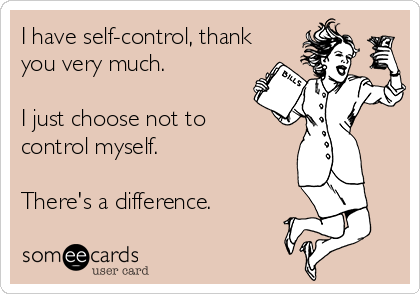 I have self-control, thank you very much.    I just choose not to control myself.   There's a difference.