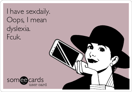 I have sexdaily.  Oops, I mean  dyslexia.  Fcuk.